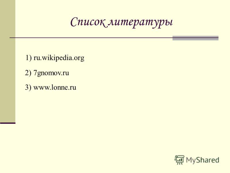 Список литературы 1) ru.wikipedia.org 2) 7gnomov.ru 3) www.lonne.ru