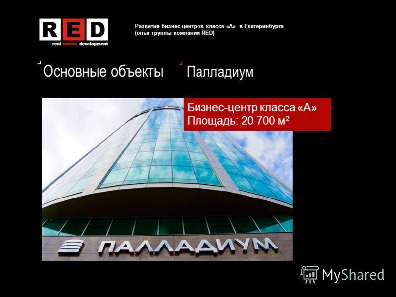 Основные объекты Развитие бизнес-центров класса «А» в Екатеринбурге (опыт группы компании RED) Палладиум Бизнес-центр класса «А» Площадь: 20 700 м 2