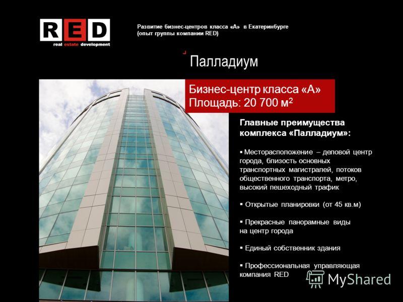 Развитие бизнес-центров класса «А» в Екатеринбурге (опыт группы компании RED) Палладиум Бизнес-центр класса «А» Площадь: 20 700 м 2 Главные преимущества комплекса «Палладиум»: Месторасположение – деловой центр города, близость основных транспортных м
