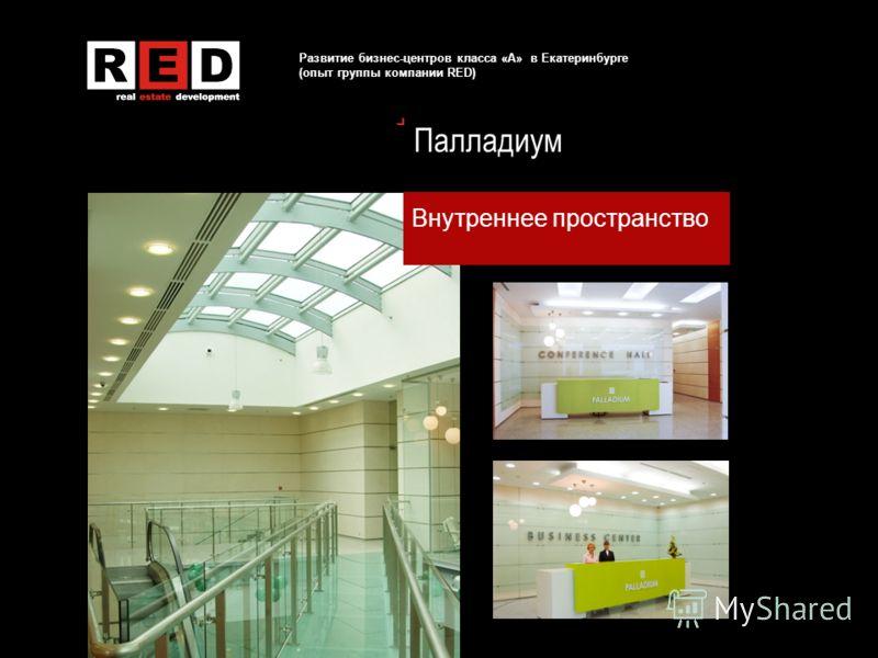 Развитие бизнес-центров класса «А» в Екатеринбурге (опыт группы компании RED) Палладиум Внутреннее пространство