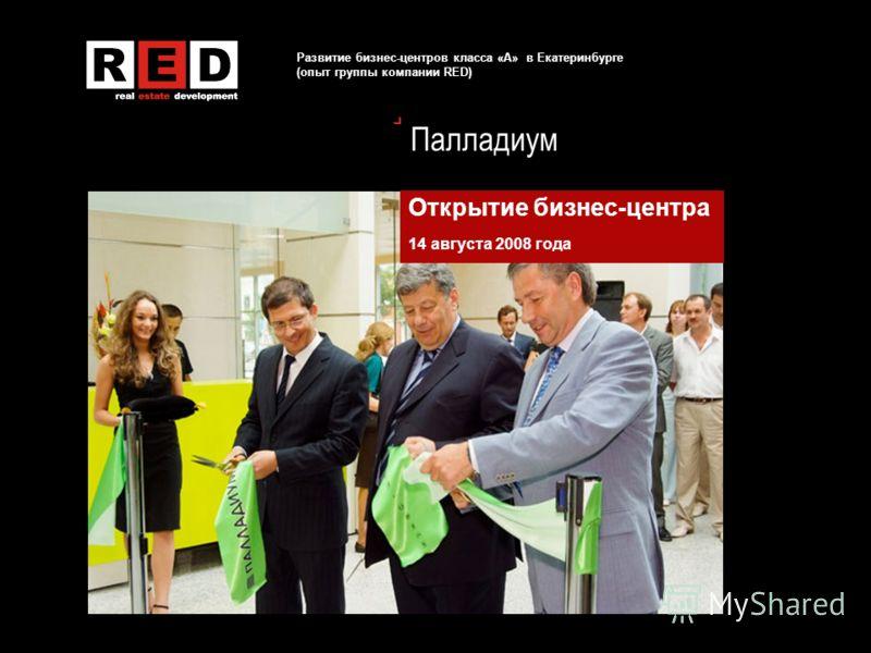 Развитие бизнес-центров класса «А» в Екатеринбурге (опыт группы компании RED) Палладиум Открытие бизнес-центра 14 августа 2008 года
