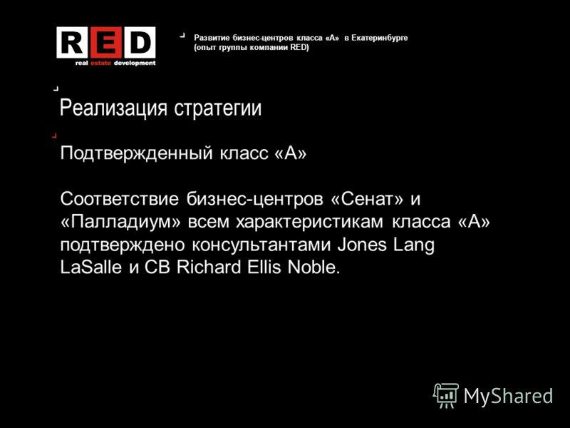 Развитие бизнес-центров класса «А» в Екатеринбурге (опыт группы компании RED) Реализация стратегии Подтвержденный класс «А» Соответствие бизнес-центров «Сенат» и «Палладиум» всем характеристикам класса «А» подтверждено консультантами Jones Lang LaSal