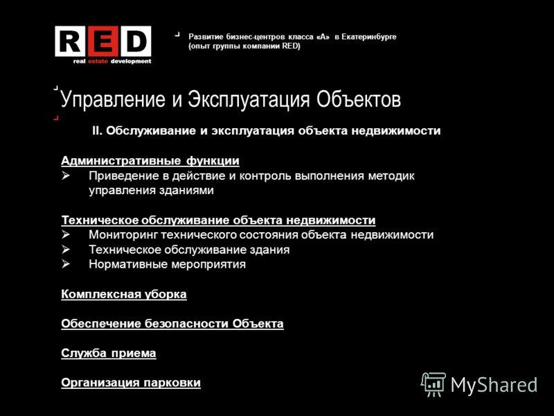 Развитие бизнес-центров класса «А» в Екатеринбурге (опыт группы компании RED) Управление и Эксплуатация Объектов II. Обслуживание и эксплуатация объекта недвижимости Административные функции Приведение в действие и контроль выполнения методик управле