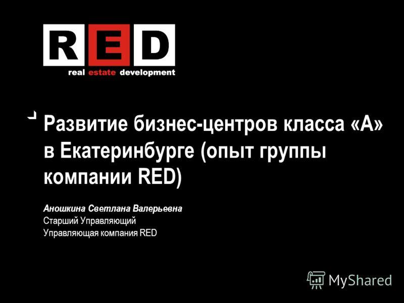 Развитие бизнес-центров класса «А» в Екатеринбурге (опыт группы компании RED) Аношкина Светлана Валерьевна Старший Управляющий Управляющая компания RED
