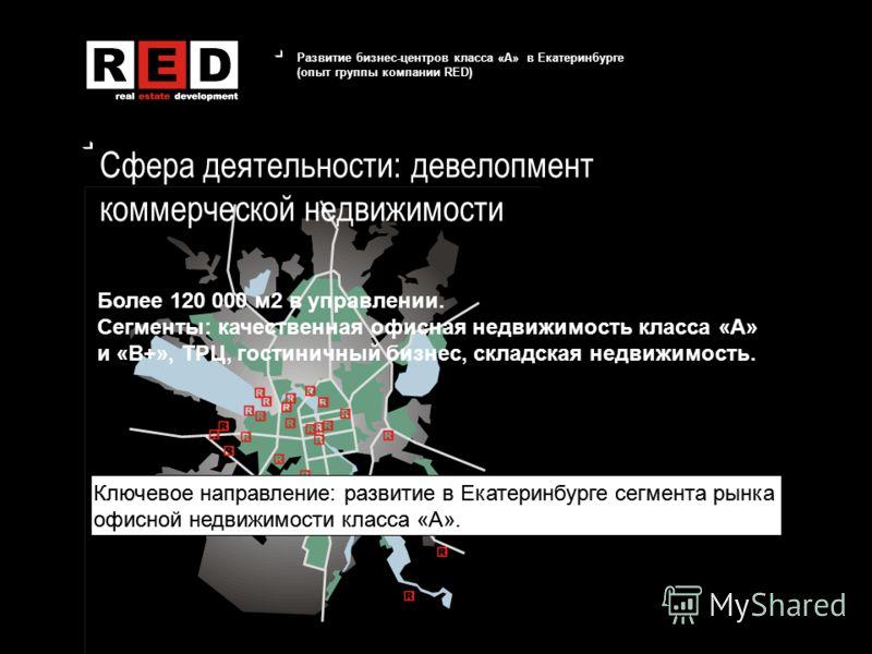 Развитие бизнес-центров класса «А» в Екатеринбурге (опыт группы компании RED) Сфера деятельности: девелопмент коммерческой недвижимости Более 120 000 м2 в управлении. Сегменты: качественная офисная недвижимость класса «А» и «В+», ТРЦ, гостиничный биз