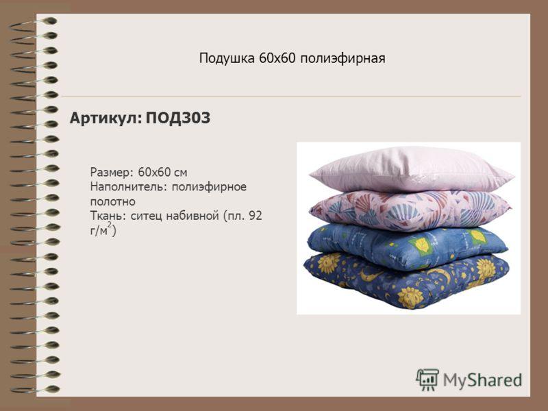 Подушка 60х60 полиэфирная Артикул: ПОД303 Размер: 60х60 см Наполнитель: полиэфирное полотно Ткань: ситец набивной (пл. 92 г/м 2 )