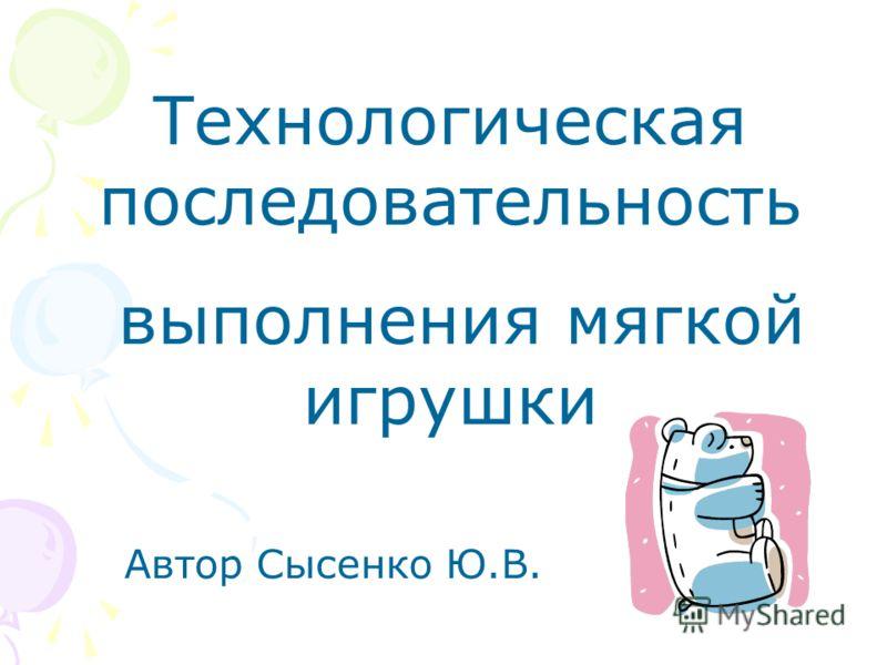 Технологическая последовательность выполнения мягкой игрушки Автор Сысенко Ю.В.