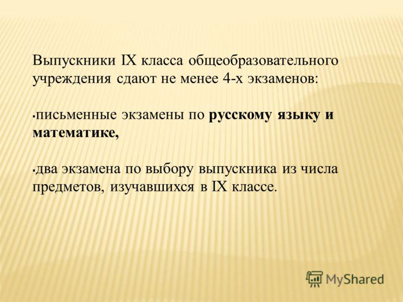 Выпускники IX класса общеобразовательного учреждения сдают не менее 4-х экзаменов: письменные экзамены по русскому языку и математике, два экзамена по выбору выпускника из числа предметов, изучавшихся в IX классе.
