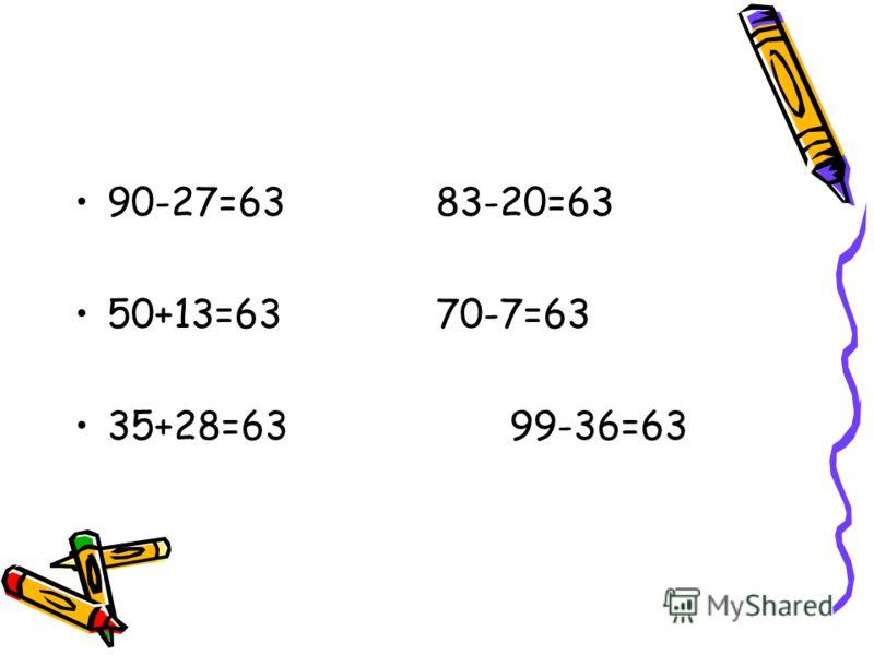90-27=63 83-20=63 50+13=63 70-7=63 35+28=63 99-36=63