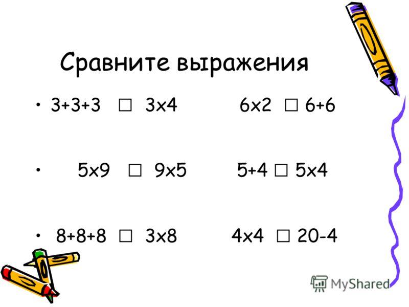 Сравните выражения 3+3+3 3х4 6х2 6+6 5х9 9х5 5+4 5х4 8+8+8 3х8 4х4 20-4