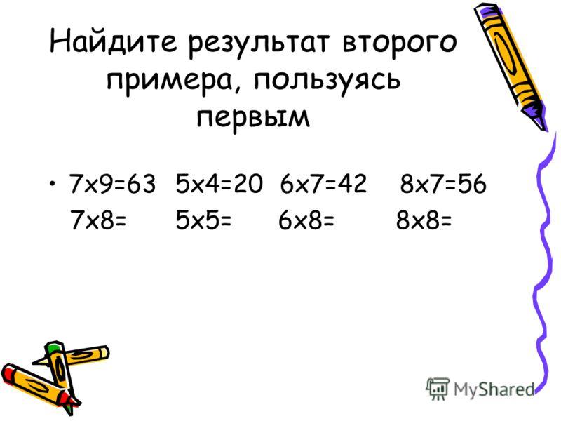 Найдите результат второго примера, пользуясь первым 7х9=63 5х4=20 6х7=42 8х7=56 7х8= 5х5= 6х8= 8х8=