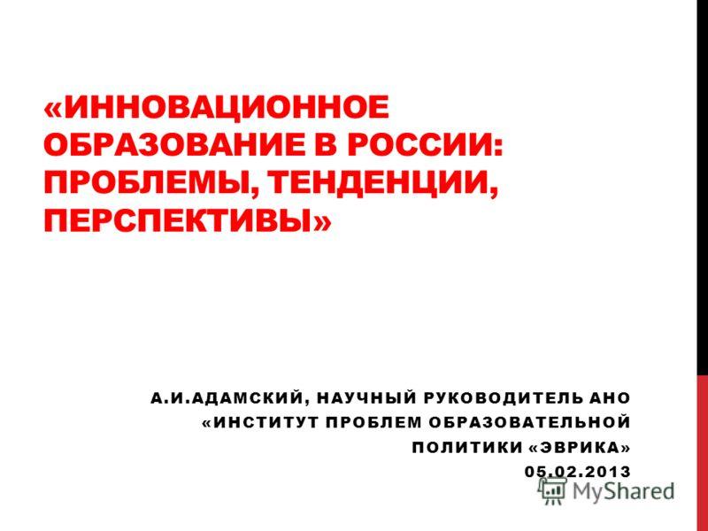 «ИННОВАЦИОННОЕ ОБРАЗОВАНИЕ В РОССИИ: ПРОБЛЕМЫ, ТЕНДЕНЦИИ, ПЕРСПЕКТИВЫ» А.И.АДАМСКИЙ, НАУЧНЫЙ РУКОВОДИТЕЛЬ АНО «ИНСТИТУТ ПРОБЛЕМ ОБРАЗОВАТЕЛЬНОЙ ПОЛИТИКИ «ЭВРИКА» 05.02.2013