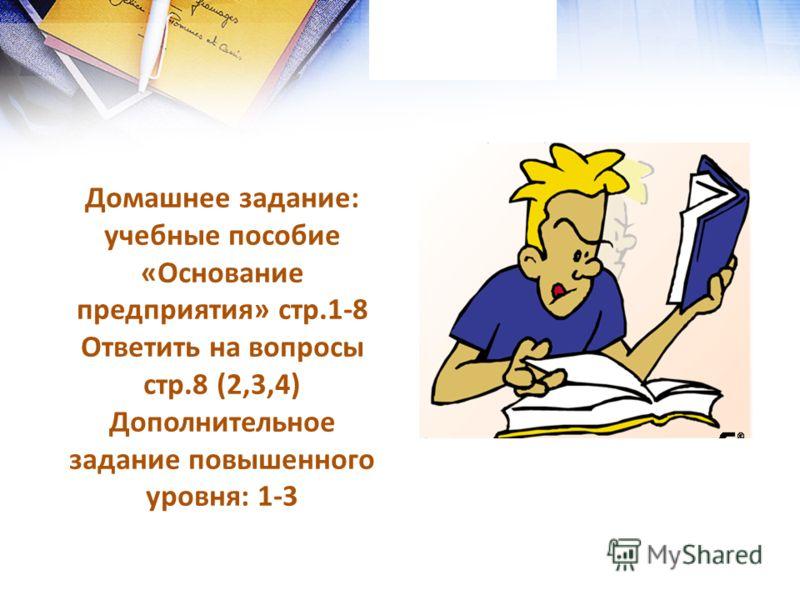Домашнее задание: учебные пособие «Основание предприятия» стр.1-8 Ответить на вопросы стр.8 (2,3,4) Дополнительное задание повышенного уровня: 1-3