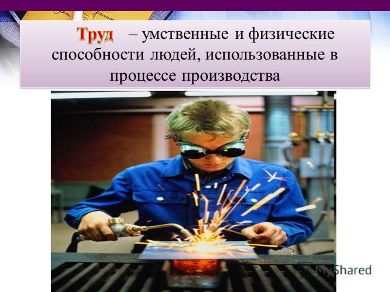 – умственные и физические способности людей, использованные в процессе производства