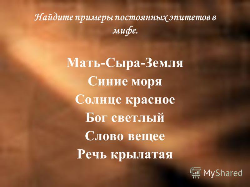 Найдите примеры постоянных эпитетов в мифе. Мать-Сыра-Земля Синие моря Солнце красное Бог светлый Слово вещее Речь крылатая