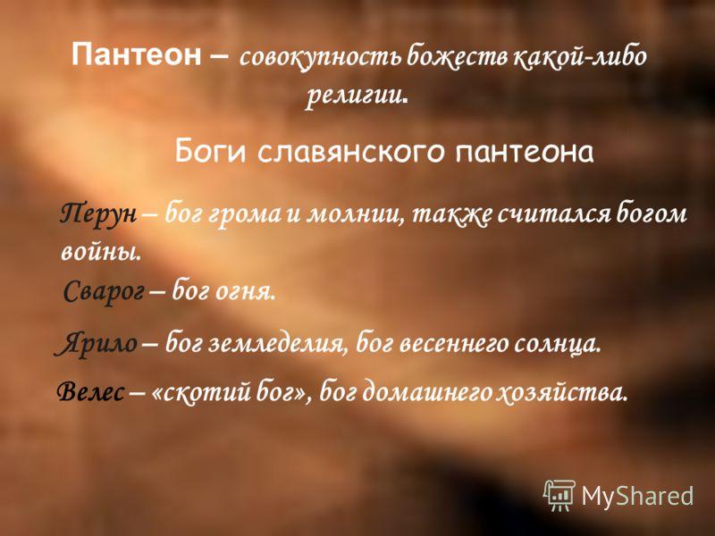 Пантеон – совокупность божеств какой-либо религии. Боги славянского пантеона Перун – бог грома и молнии, также считался богом войны. Сварог – бог огня. Ярило – бог земледелия, бог весеннего солнца. Велес – «скотий бог», бог домашнего хозяйства.