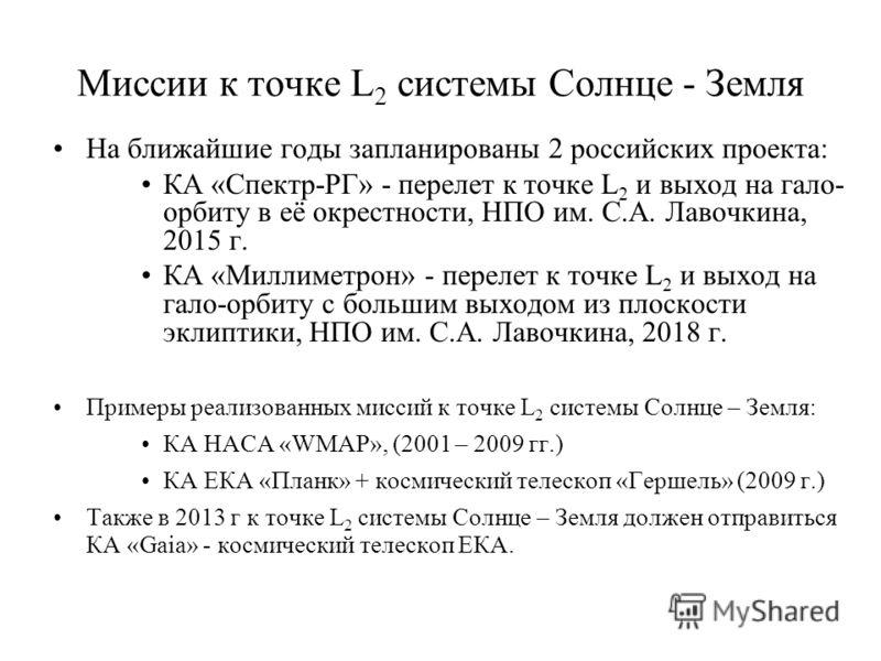 Миссии к точке L 2 системы Солнце - Земля На ближайшие годы запланированы 2 российских проекта: КА «Спектр-РГ» - перелет к точке L 2 и выход на гало- орбиту в её окрестности, НПО им. С.А. Лавочкина, 2015 г. КА «Миллиметрон» - перелет к точке L 2 и вы