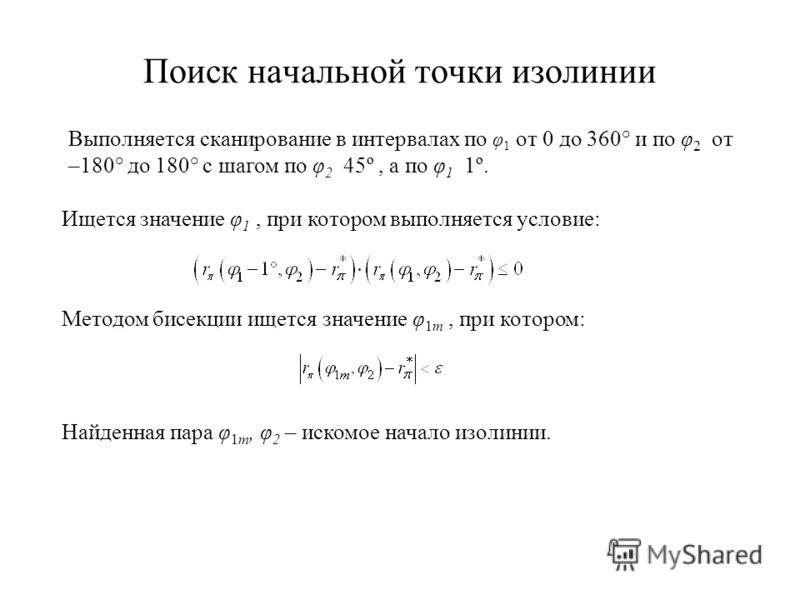 Поиск начальной точки изолинии Выполняется сканирование в интервалах по φ 1 от 0 до 360° и по φ 2 от –180° до 180° с шагом по φ 2 45º, а по φ 1 1º. Ищется значение φ 1, при котором выполняется условие: Методом бисекции ищется значение φ 1m, при котор