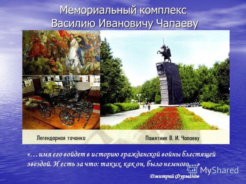 Мемориальный комплекс Василию Ивановичу Чапаеву «…имя его войдет в историю гражданской войны блестящей звездой. И есть за что: таких, как он, было немного…» Дмитрий Фурманов