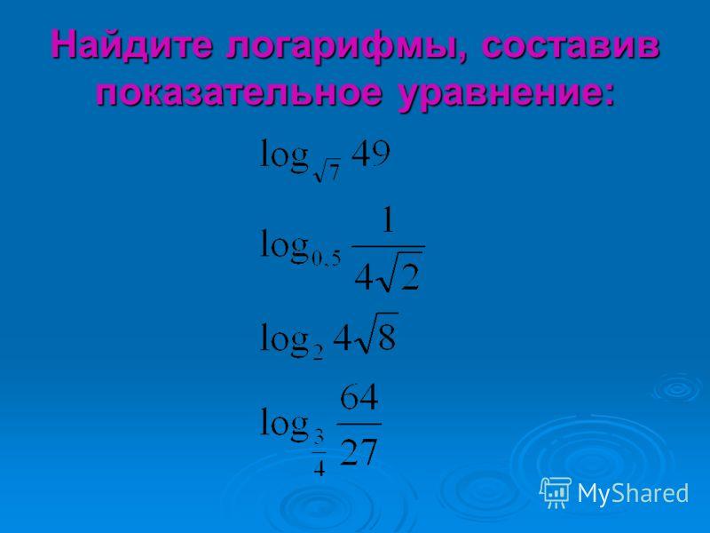 Найдите логарифмы, составив показательное уравнение:
