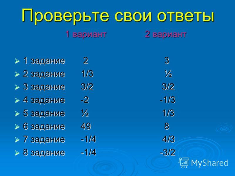 Проверьте свои ответы 1 вариант 2 вариант 1 вариант 2 вариант 1 задание 2 3 1 задание 2 3 2 задание 1/3 ½ 2 задание 1/3 ½ 3 задание 3/2 3/2 3 задание 3/2 3/2 4 задание -2 -1/3 4 задание -2 -1/3 5 задание ½ 1/3 5 задание ½ 1/3 6 задание 49 8 6 задание