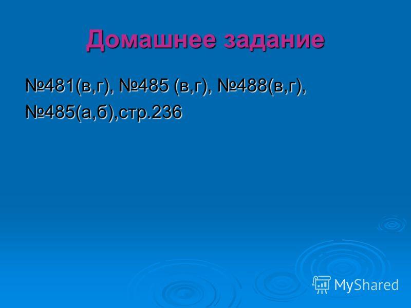 Домашнее задание 481(в,г), 485 (в,г), 488(в,г), 485(а,б),стр.236
