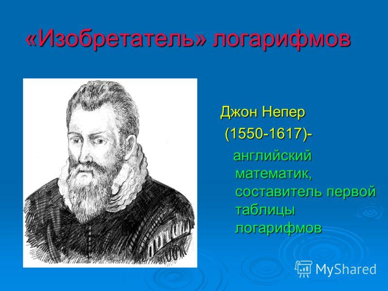 «Изобретатель» логарифмов Джон Непер (1550-1617)- (1550-1617)- английский математик, составитель первой таблицы логарифмов английский математик, составитель первой таблицы логарифмов