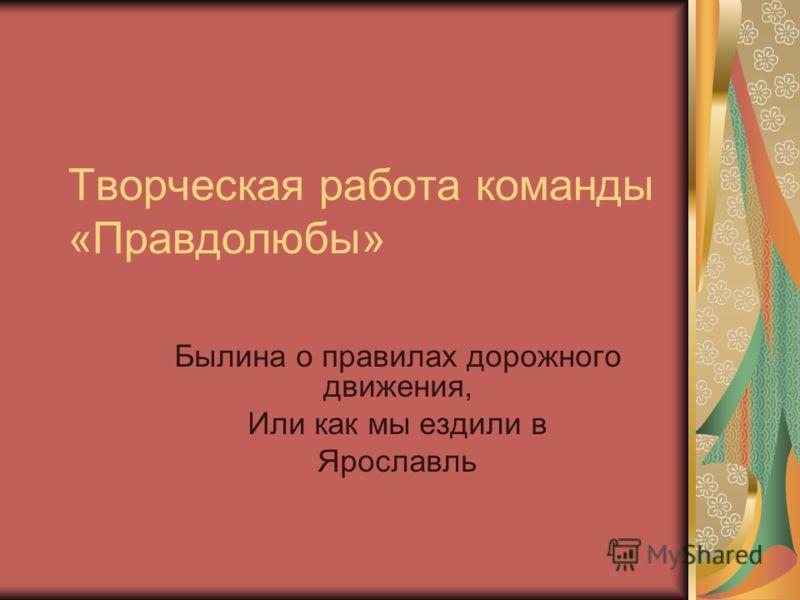 Творческая работа команды «Правдолюбы» Былина о правилах дорожного движения, Или как мы ездили в Ярославль