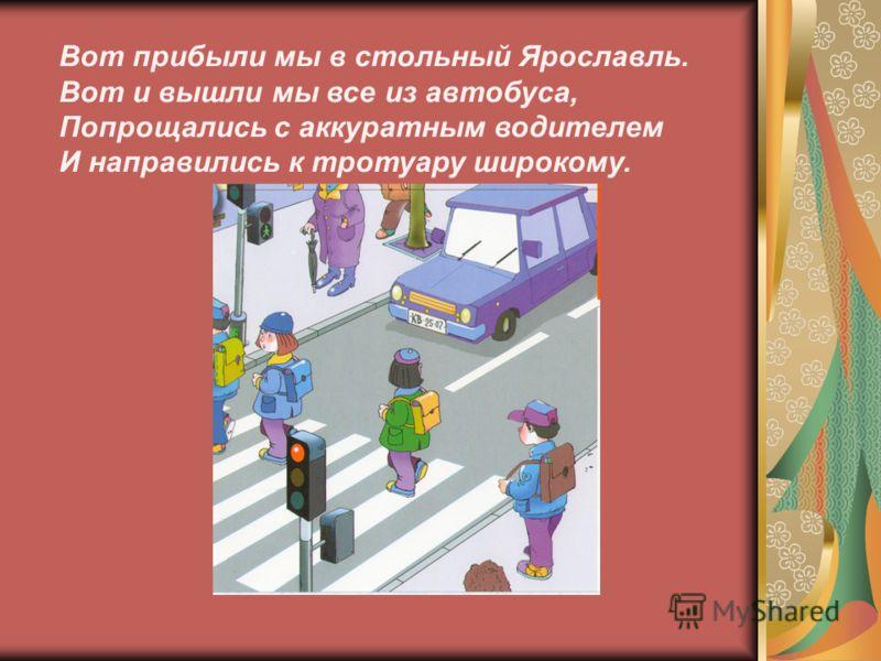 Вот прибыли мы в стольный Ярославль. Вот и вышли мы все из автобуса, Попрощались с аккуратным водителем И направились к тротуару широкому.