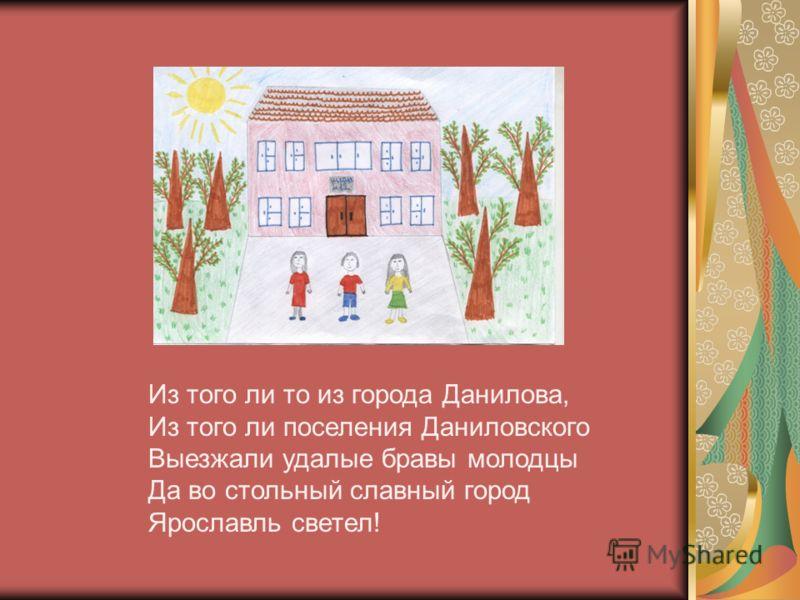 Из того ли то из города Данилова, Из того ли поселения Даниловского Выезжали удалые бравы молодцы Да во стольный славный город Ярославль светел!