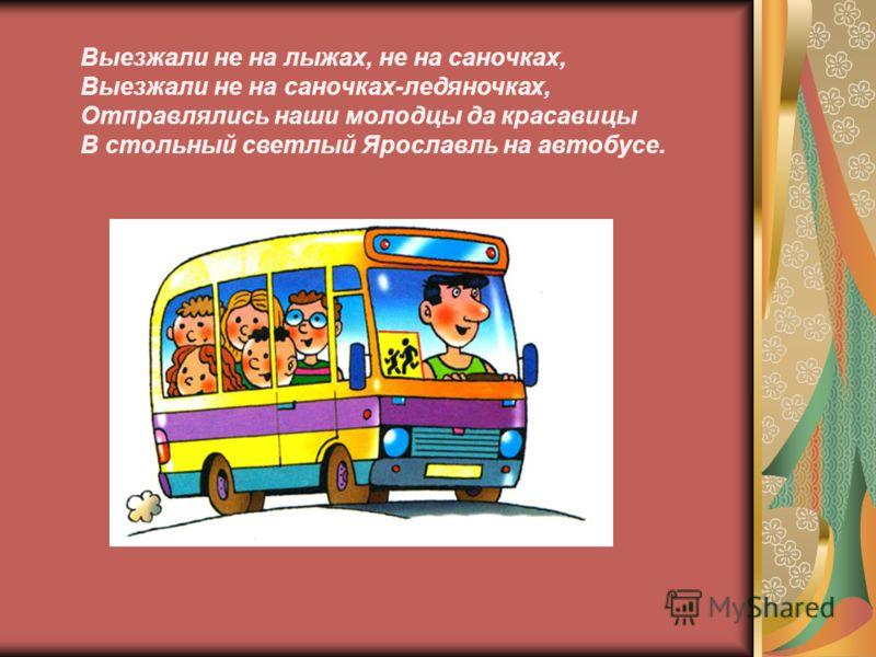 Выезжали не на лыжах, не на саночках, Выезжали не на саночках-ледяночках, Отправлялись наши молодцы да красавицы В стольный светлый Ярославль на автобусе.