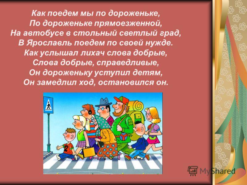 Как поедем мы по дороженьке, По дороженьке прямоезженной, На автобусе в стольный светлый град, В Ярославль поедем по своей нужде. Как услышал лихач слова добрые, Слова добрые, справедливые, Он дороженьку уступил детям, Он замедлил ход, остановился он