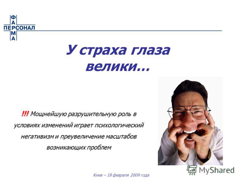 Киев – 18 февраля 2009 года У страха глаза велики… !!! Мощнейшую разрушительную роль в условиях изменений играет психологический негативизм и преувеличение масштабов возникающих проблем