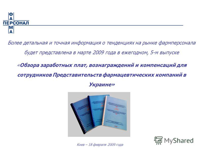 Киев – 18 февраля 2009 года Более детальная и точная информация о тенденциях на рынке фармперсонала будет представлена в марте 2009 года в ежегодном, 5-м выпуске «Обзора заработных плат, вознаграждений и компенсаций для сотрудников Представительств ф