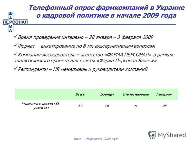 Киев – 18 февраля 2009 года Телефонный опрос фармкомпаний в Украине о кадровой политике в начале 2009 года Время проведения интервью – 28 января – 3 февраля 2009 Формат – анкетирование по 8-ми альтернативным вопросам Компания-исследователь – агентств