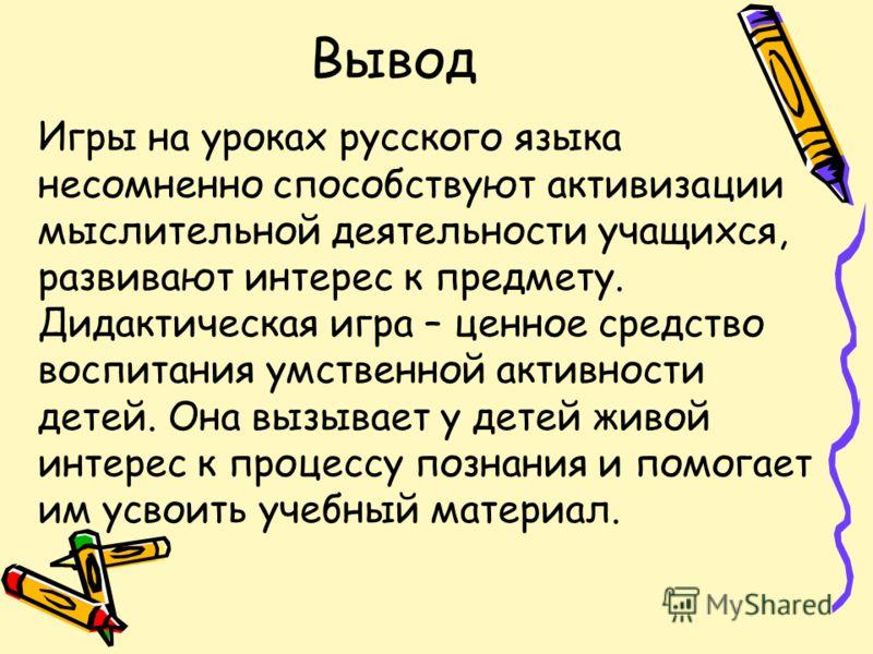 Вывод Игры на уроках русского языка несомненно способствуют активизации мыслительной деятельности учащихся, развивают интерес к предмету. Дидактическая игра – ценное средство воспитания умственной активности детей. Она вызывает у детей живой интерес