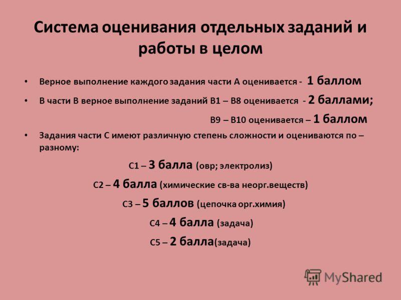 Система оценивания отдельных заданий и работы в целом Верное выполнение каждого задания части А оценивается - 1 баллом В части В верное выполнение заданий В1 – В8 оценивается - 2 баллами; В9 – В10 оценивается – 1 баллом Задания части С имеют различну