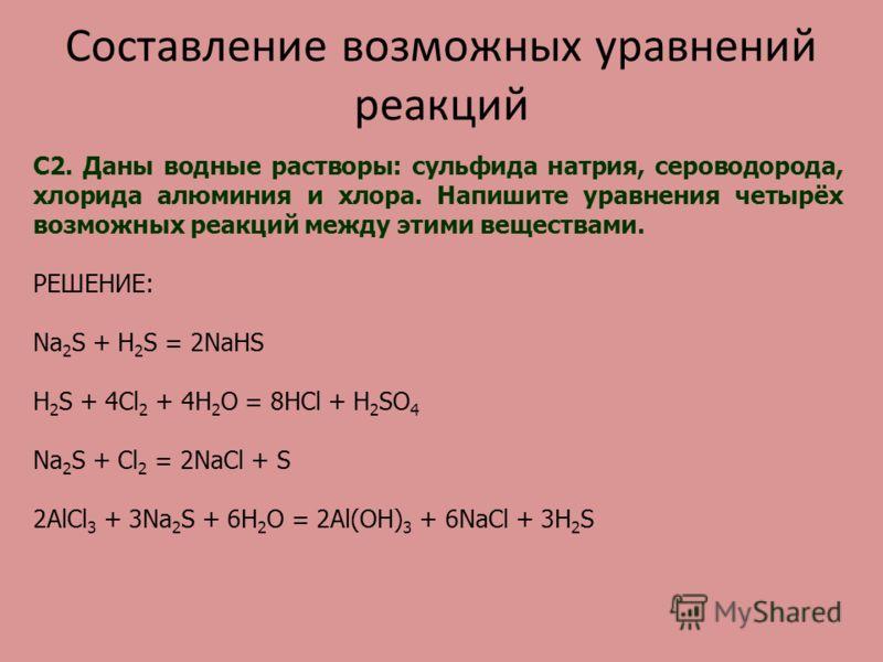Составление возможных уравнений реакций С2. Даны водные растворы: сульфида натрия, сероводорода, хлорида алюминия и хлора. Напишите уравнения четырёх возможных реакций между этими веществами. РЕШЕНИЕ: Na 2 S + H 2 S = 2NaHS H 2 S + 4Cl 2 + 4H 2 O = 8