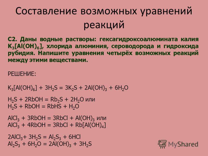 Составление возможных уравнений реакций С2. Даны водные растворы: гексагидроксоалюмината калия K 3 [Al(OH) 6 ], хлорида алюминия, сероводорода и гидроксида рубидия. Напишите уравнения четырёх возможных реакций между этими веществами. РЕШЕНИЕ: K 3 [Al