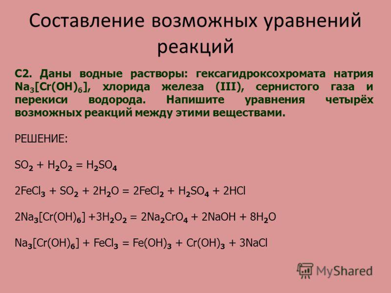 Составление возможных уравнений реакций С2. Даны водные растворы: гексагидроксохромата натрия Na 3 [Cr(OH) 6 ], хлорида железа (III), сернистого газа и перекиси водорода. Напишите уравнения четырёх возможных реакций между этими веществами. РЕШЕНИЕ: S