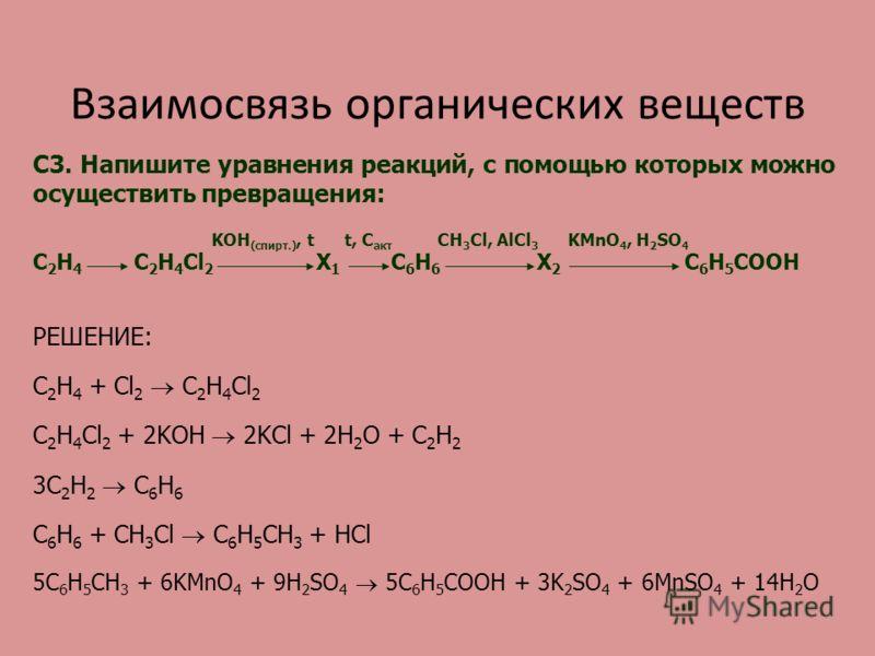 Взаимосвязь органических веществ C3. Напишите уравнения реакций, с помощью которых можно осуществить превращения: KOH (спирт.), t t, C акт CH 3 Cl, AlCl 3 KMnO 4, H 2 SO 4 С 2 Н 4 С 2 H 4 Cl 2 Х 1 C 6 H 6 Х 2 C 6 H 5 COOH РЕШЕНИЕ: C 2 H 4 + Cl 2 C 2