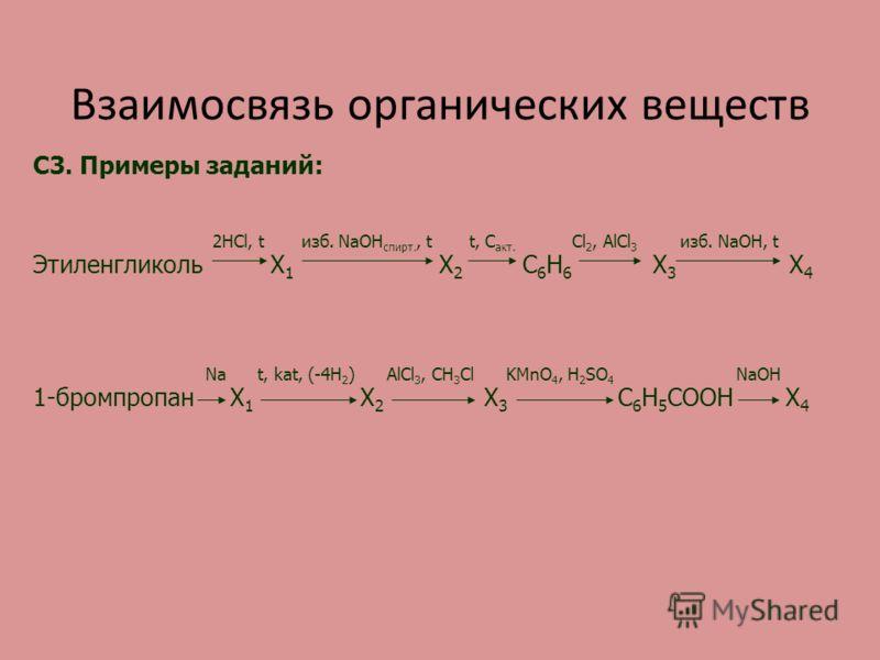 Взаимосвязь органических веществ C3. Примеры заданий: 2HCl, t изб. NaOH спирт., t t, C акт. Cl 2, AlCl 3 изб. NaOH, t Этиленгликоль Х 1 Х 2 С 6 Н 6 Х 3 Х 4 Na t, kat, (-4H 2 ) AlCl 3, CH 3 Cl KMnO 4, H 2 SO 4 NaOH 1-бромпропан Х 1 Х 2 Х 3 С 6 Н 5 СОО