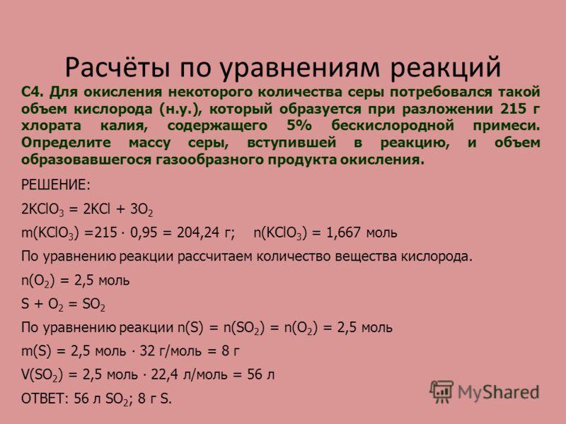 Расчёты по уравнениям реакций С4. Для окисления некоторого количества серы потребовался такой объем кислорода (н.у.), который образуется при разложении 215 г хлората калия, содержащего 5% бескислородной примеси. Определите массу серы, вступившей в ре