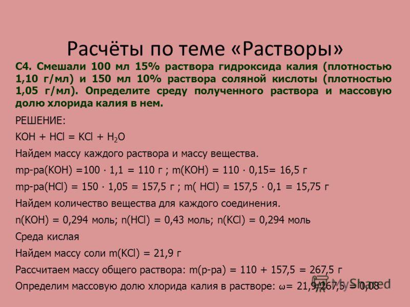 Расчёты по теме «Растворы» С4. Смешали 100 мл 15% раствора гидроксида калия (плотностью 1,10 г/мл) и 150 мл 10% раствора соляной кислоты (плотностью 1,05 г/мл). Определите среду полученного раствора и массовую долю хлорида калия в нем. РЕШЕНИЕ: KOH +