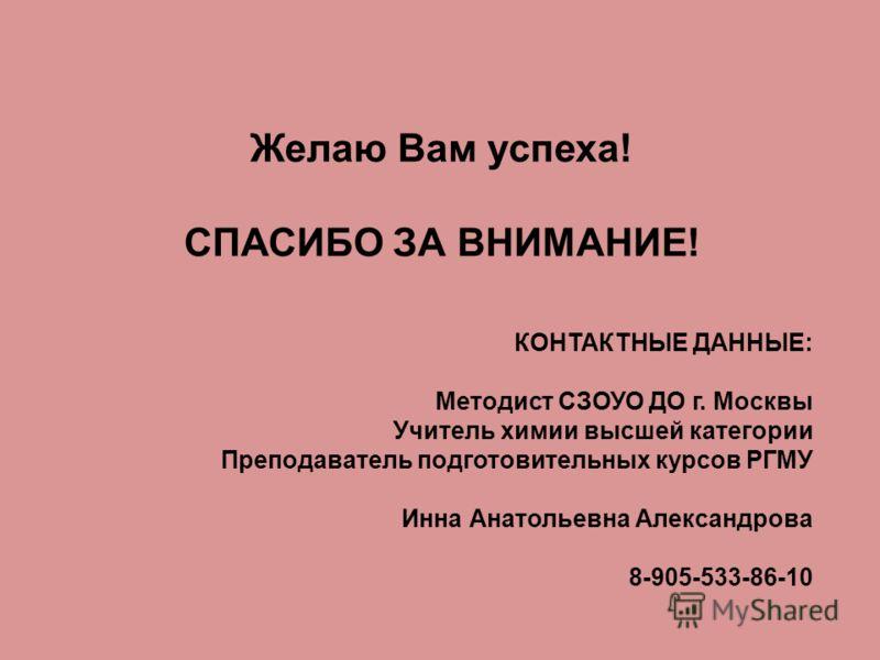 Желаю Вам успеха! СПАСИБО ЗА ВНИМАНИЕ! КОНТАКТНЫЕ ДАННЫЕ: Методист СЗОУО ДО г. Москвы Учитель химии высшей категории Преподаватель подготовительных курсов РГМУ Инна Анатольевна Александрова 8-905-533-86-10