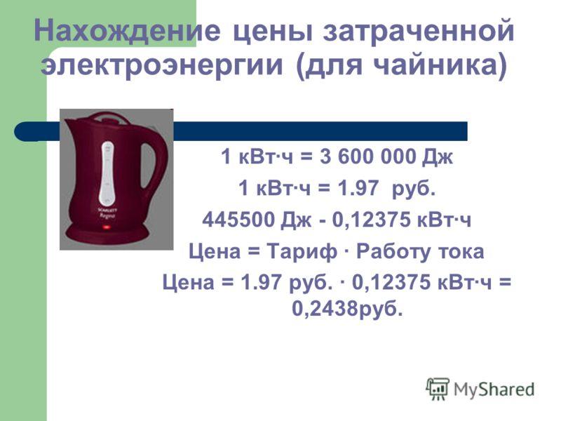 Нахождение цены затраченной электроэнергии (для чайника) 1 кВт·ч = 3 600 000 Дж 1 кВт·ч = 1.97 руб. 445500 Дж - 0,12375 кВт·ч Цена = Тариф · Работу тока Цена = 1.97 руб. · 0,12375 кВт·ч = 0,2438руб.