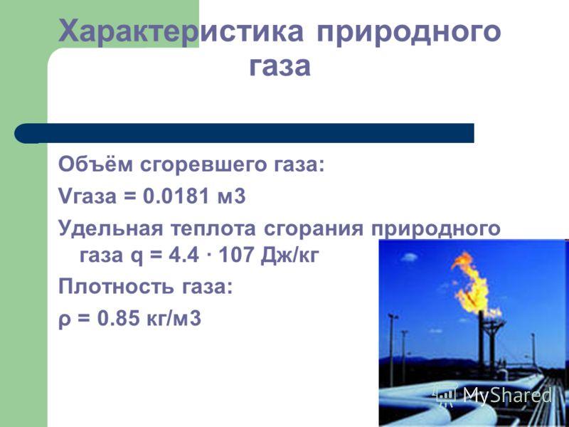 Характеристика природного газа Объём сгоревшего газа: Vгаза = 0.0181 м3 Удельная теплота сгорания природного газа q = 4.4 · 107 Дж/кг Плотность газа: ρ = 0.85 кг/м3