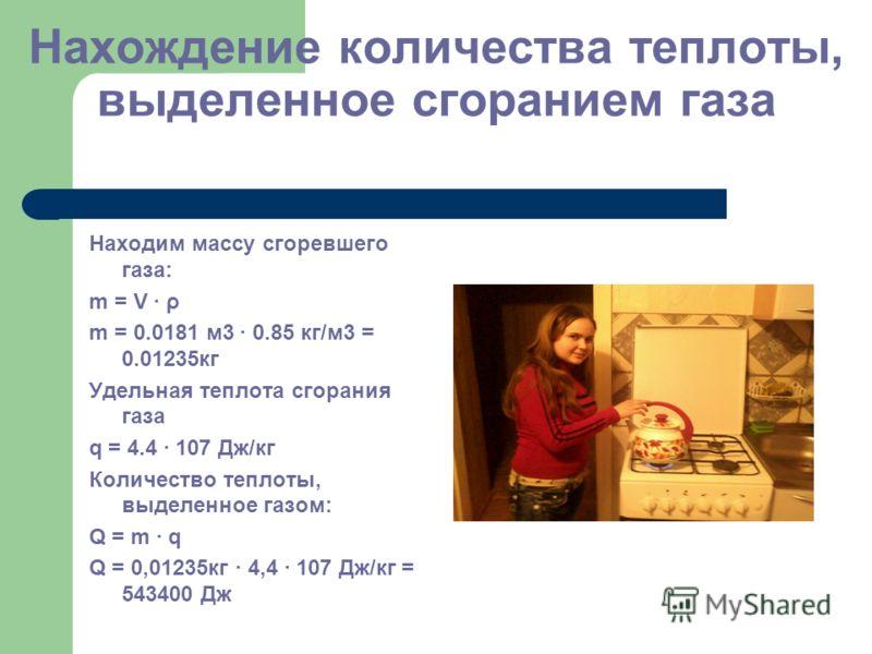 Нахождение количества теплоты, выделенное сгоранием газа Находим массу сгоревшего газа: m = V · ρ m = 0.0181 м3 · 0.85 кг/м3 = 0.01235кг Удельная теплота сгорания газа q = 4.4 · 107 Дж/кг Количество теплоты, выделенное газом: Q = m · q Q = 0,01235кг
