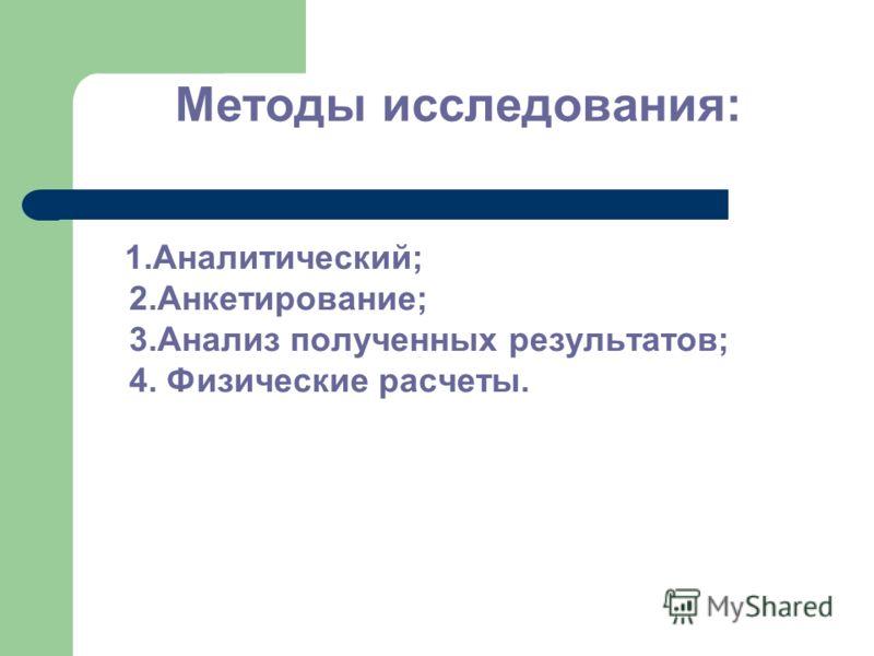 Методы исследования: 1.Аналитический; 2.Анкетирование; 3.Анализ полученных результатов; 4. Физические расчеты.