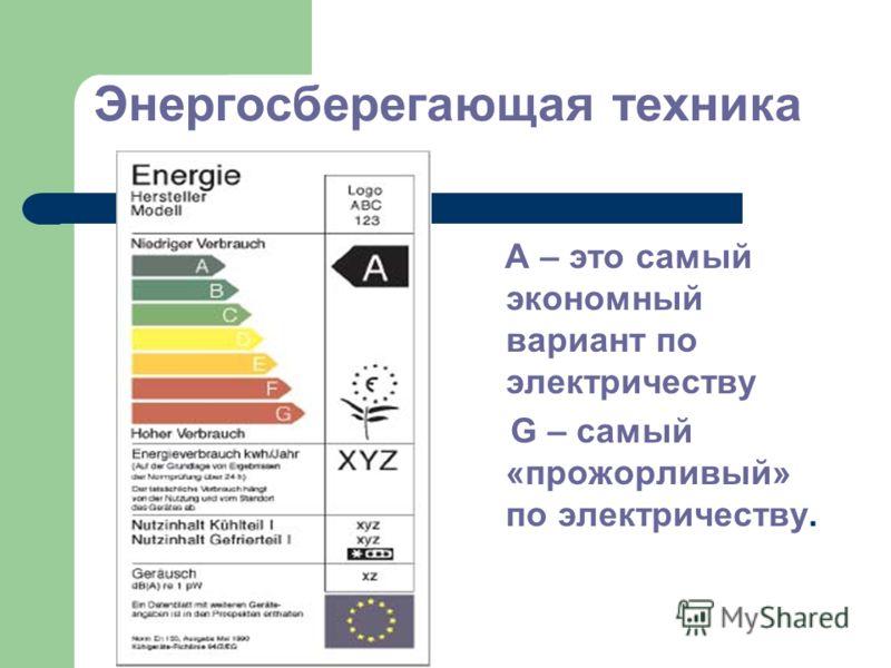 Энергосберегающая техника А – это самый экономный вариант по электричеству G – самый «прожорливый» по электричеству.